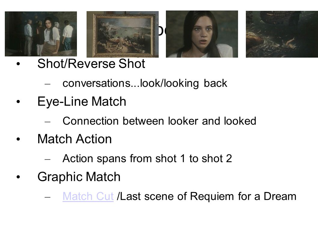 Types Shot/Reverse Shot – conversations...look/looking back Eye-Line Match – Connection between looker and looked Match Action – Action spans from shot 1 to shot 2 Graphic Match – Match Cut /Last scene of Requiem for a Dream Match Cut