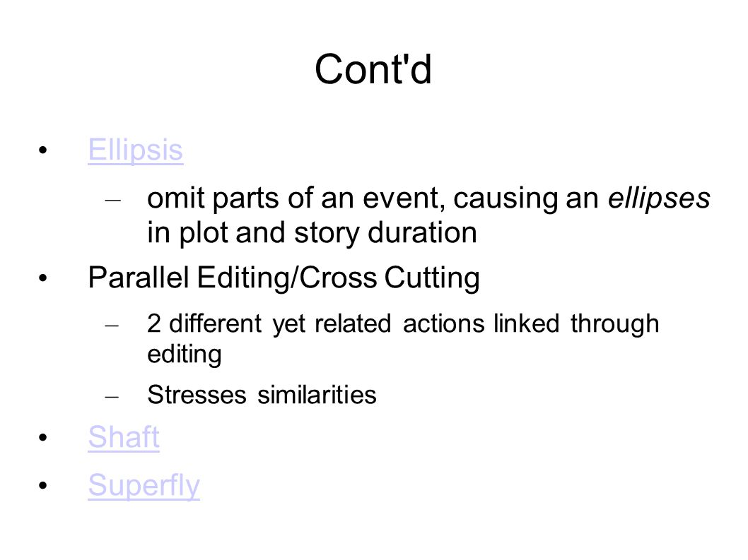 Cont d Ellipsis – omit parts of an event, causing an ellipses in plot and story duration Parallel Editing/Cross Cutting – 2 different yet related actions linked through editing – Stresses similarities Shaft Superfly