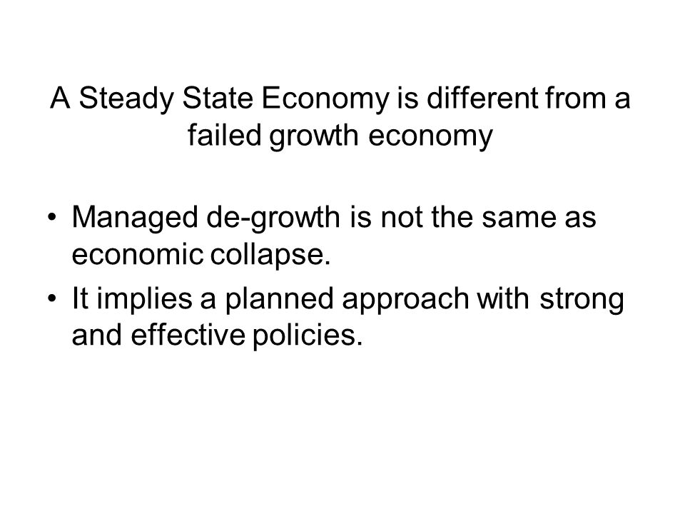 A Steady State Economy is different from a failed growth economy Managed de-growth is not the same as economic collapse. It implies a planned approach