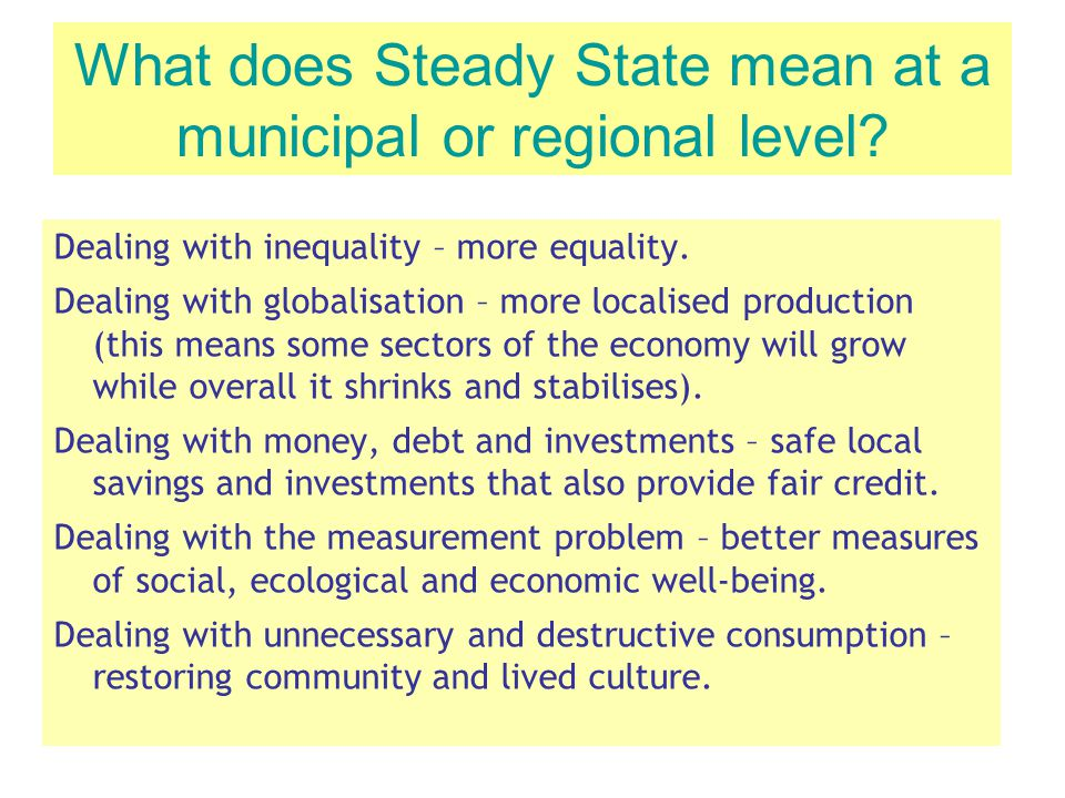 What does Steady State mean at a municipal or regional level? Dealing with inequality – more equality. Dealing with globalisation – more localised pro
