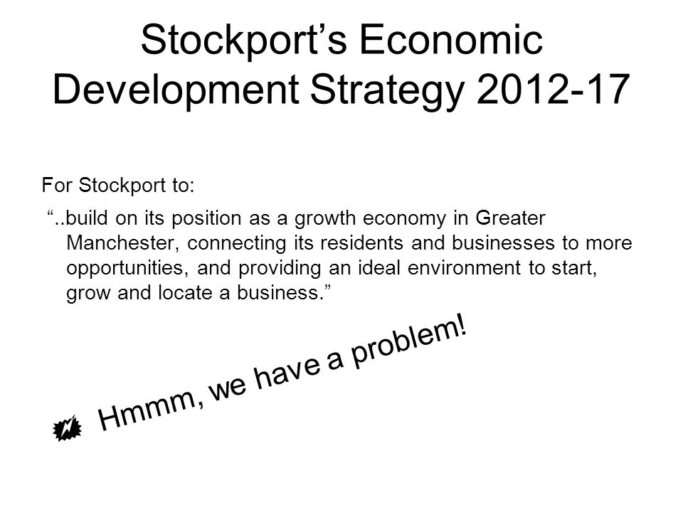 "Stockport's Economic Development Strategy 2012-17 For Stockport to: ""..build on its position as a growth economy in Greater Manchester, connecting its"