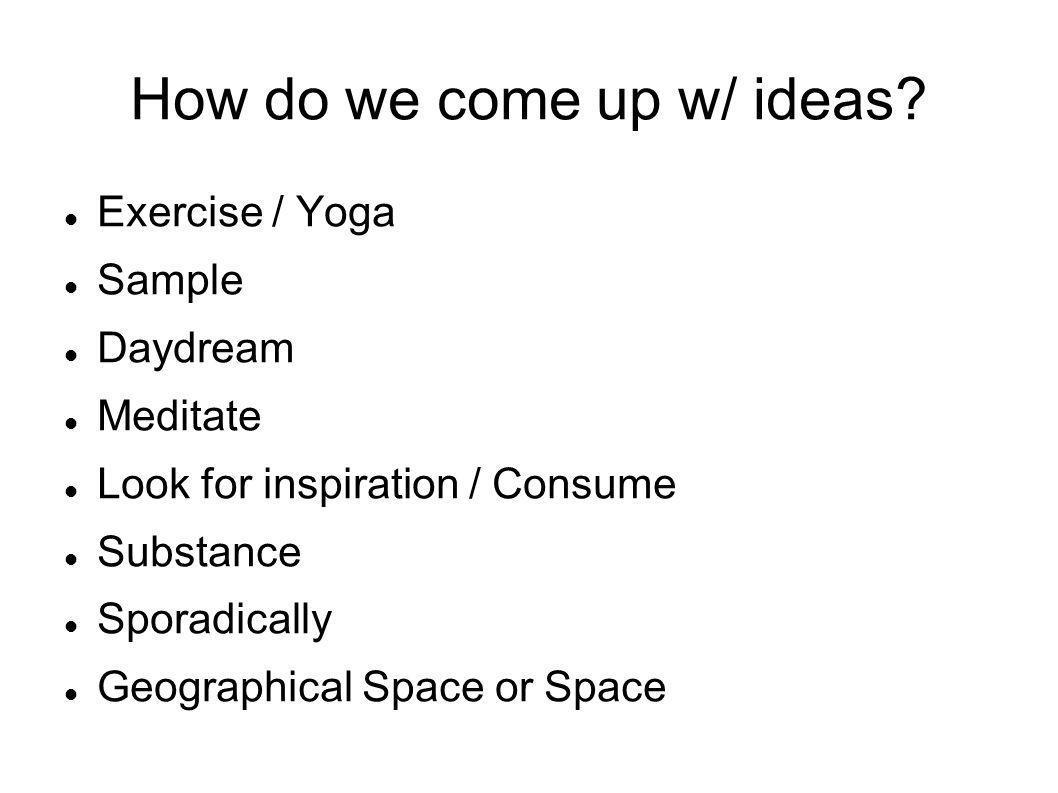 How do we come up w/ ideas.