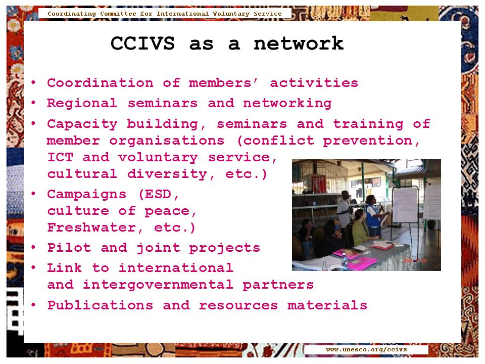 CCIVS as a network Coordination of members' activities Regional seminars and networking Capacity building, seminars and training of member organisations (conflict prevention, ICT and voluntary service, cultural diversity, etc.) Campaigns (ESD, culture of peace, Freshwater, etc.) Pilot and joint projects Link to international and intergovernmental partners Publications and resources materials