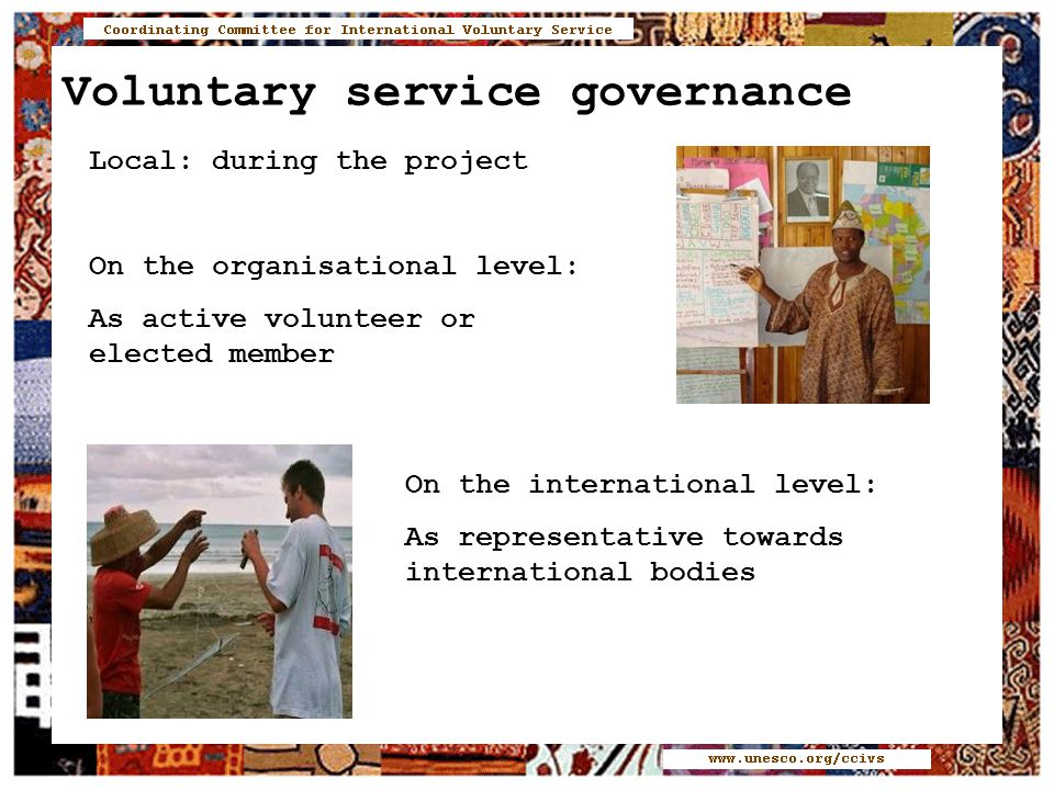 Voluntary service governance Local: during the project On the organisational level: As active volunteer or elected member On the international level: As representative towards international bodies