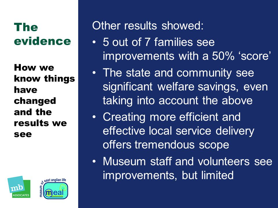 The evidence How we know things have changed and the results we see Other results showed: 5 out of 7 families see improvements with a 50% 'score' The state and community see significant welfare savings, even taking into account the above Creating more efficient and effective local service delivery offers tremendous scope Museum staff and volunteers see improvements, but limited