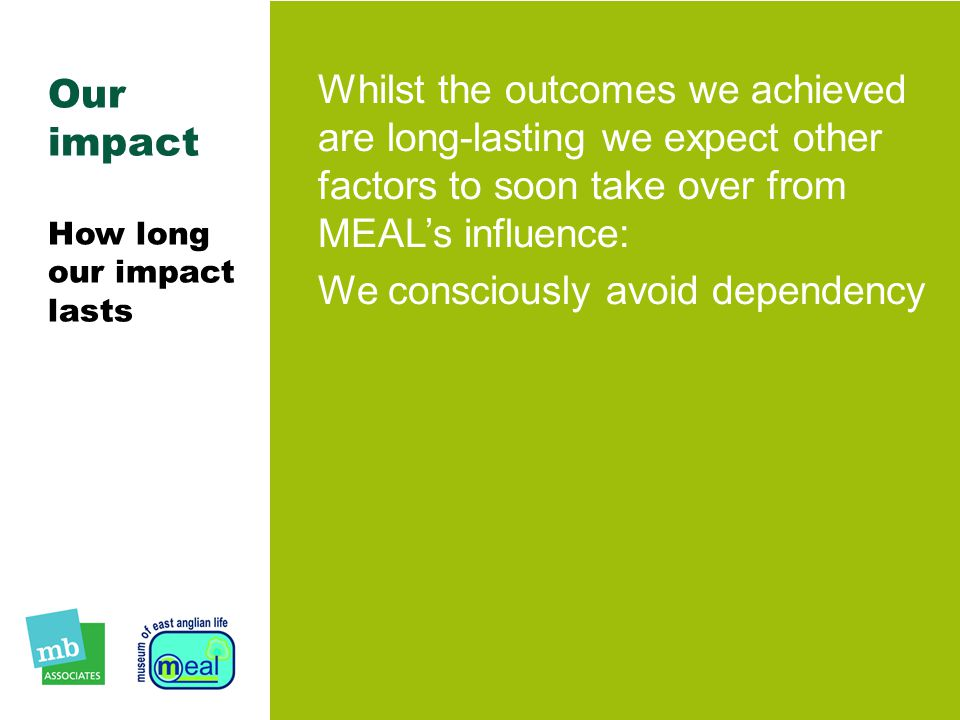 Our impact How long our impact lasts Whilst the outcomes we achieved are long-lasting we expect other factors to soon take over from MEAL's influence: We consciously avoid dependency