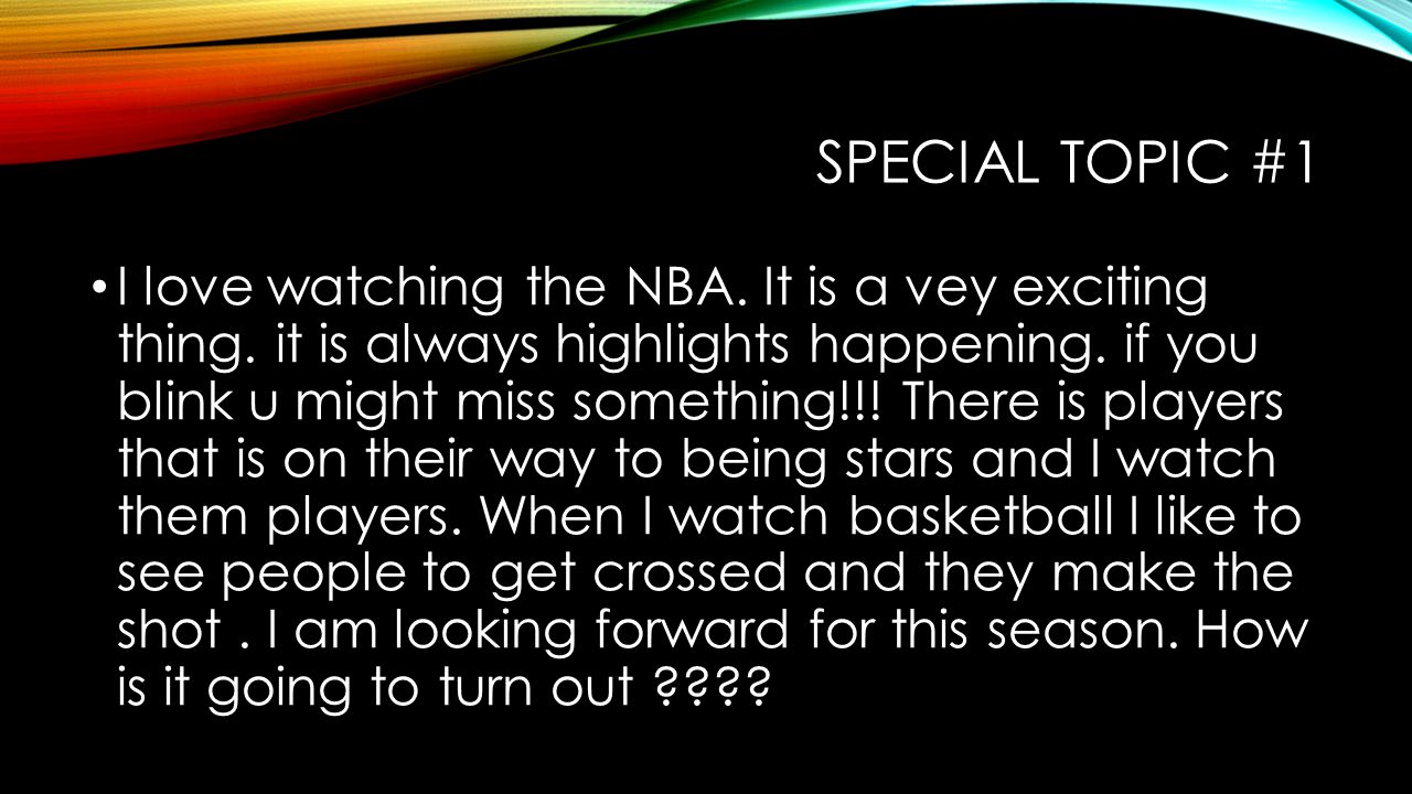SPECIAL TOPIC #1 I love watching the NBA. It is a vey exciting thing.