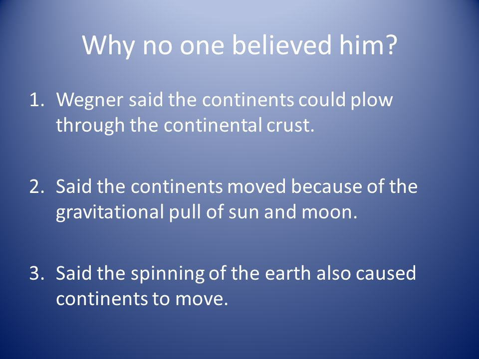 Why no one believed him. 1.Wegner said the continents could plow through the continental crust.