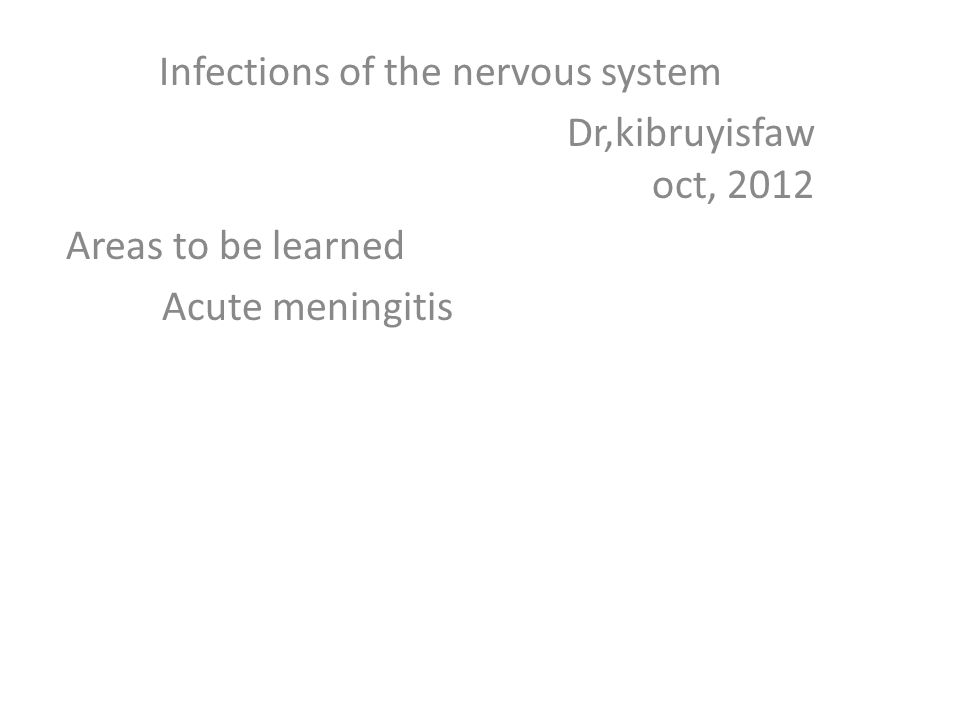 Infections of the nervous system Dr,kibruyisfaw oct, 2012 Areas to be learned Acute meningitis