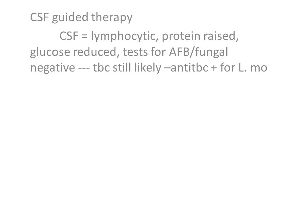 CSF guided therapy CSF = lymphocytic, protein raised, glucose reduced, tests for AFB/fungal negative --- tbc still likely –antitbc + for L.