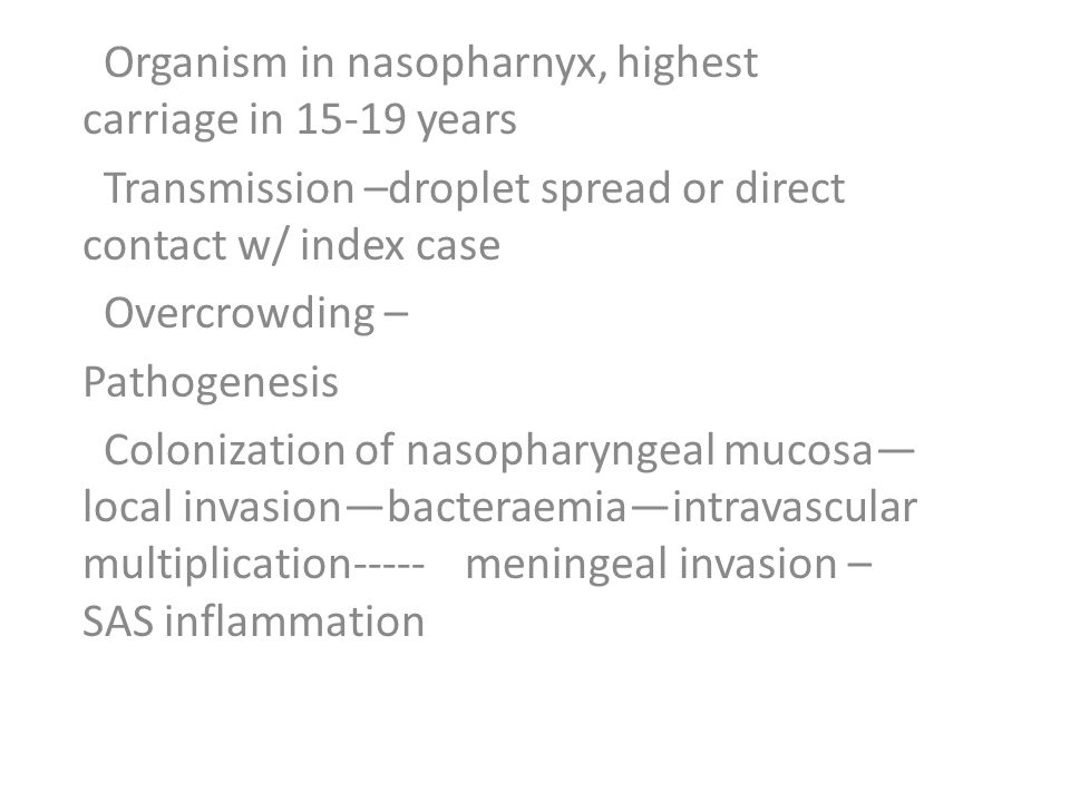 Organism in nasopharnyx, highest carriage in 15-19 years Transmission –droplet spread or direct contact w/ index case Overcrowding – Pathogenesis Colonization of nasopharyngeal mucosa— local invasion—bacteraemia—intravascular multiplication----- meningeal invasion – SAS inflammation