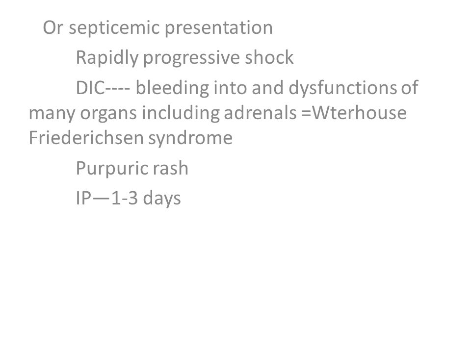 Or septicemic presentation Rapidly progressive shock DIC---- bleeding into and dysfunctions of many organs including adrenals =Wterhouse Friederichsen syndrome Purpuric rash IP—1-3 days