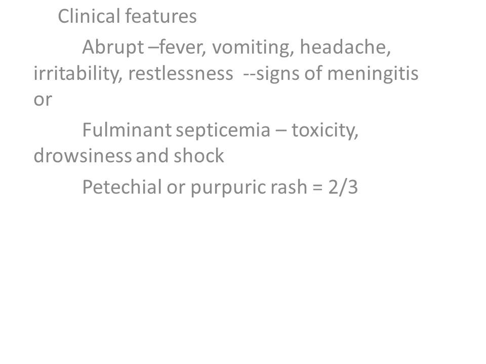 Clinical features Abrupt –fever, vomiting, headache, irritability, restlessness --signs of meningitis or Fulminant septicemia – toxicity, drowsiness and shock Petechial or purpuric rash = 2/3