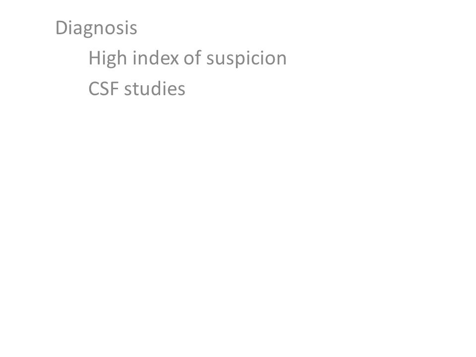 Diagnosis High index of suspicion CSF studies