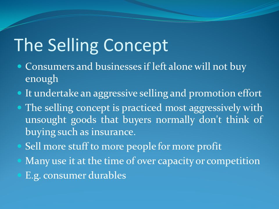 The Selling Concept Consumers and businesses if left alone will not buy enough It undertake an aggressive selling and promotion effort The selling con