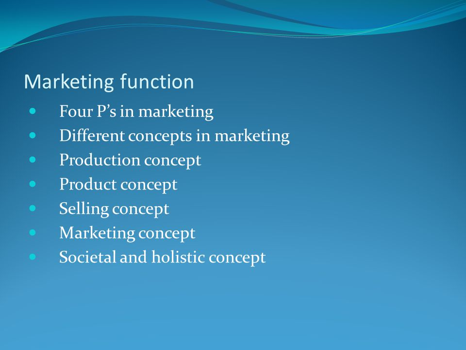Marketing function Four P's in marketing Different concepts in marketing Production concept Product concept Selling concept Marketing concept Societal