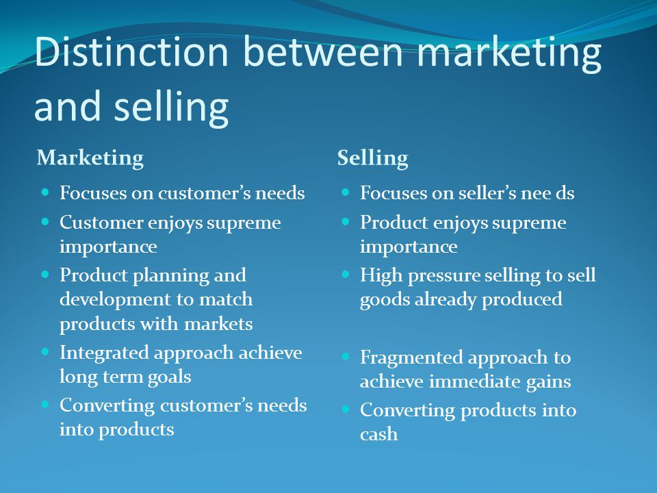 Distinction between marketing and selling Marketing Selling Focuses on customer's needs Customer enjoys supreme importance Product planning and develo