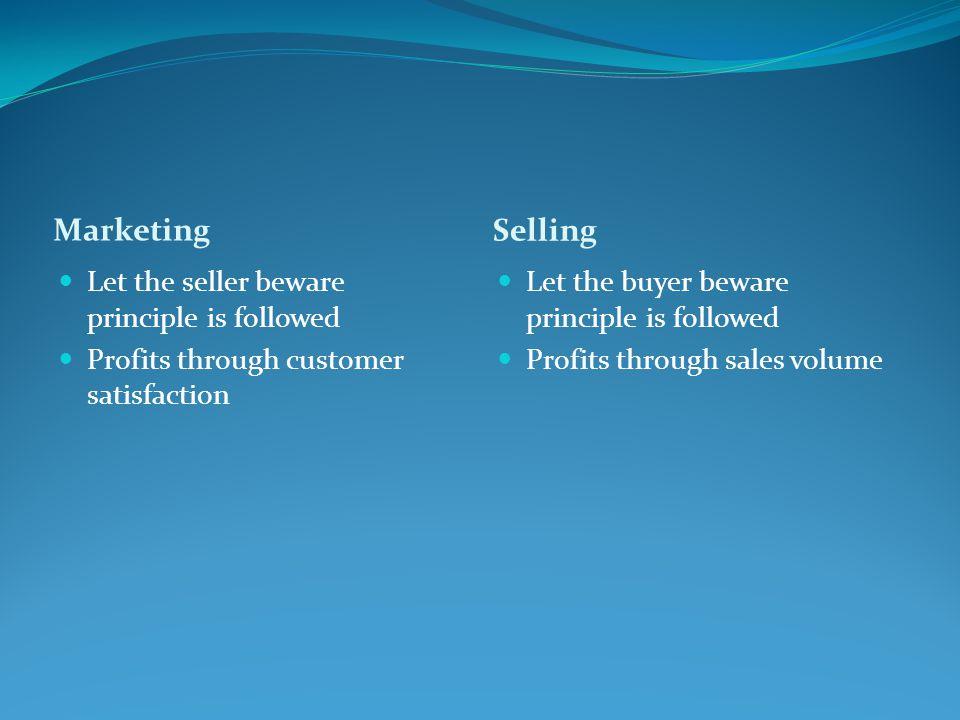 Marketing Selling Let the seller beware principle is followed Profits through customer satisfaction Let the buyer beware principle is followed Profits
