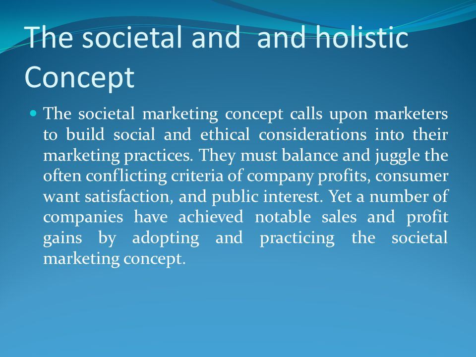The societal and and holistic Concept The societal marketing concept calls upon marketers to build social and ethical considerations into their market