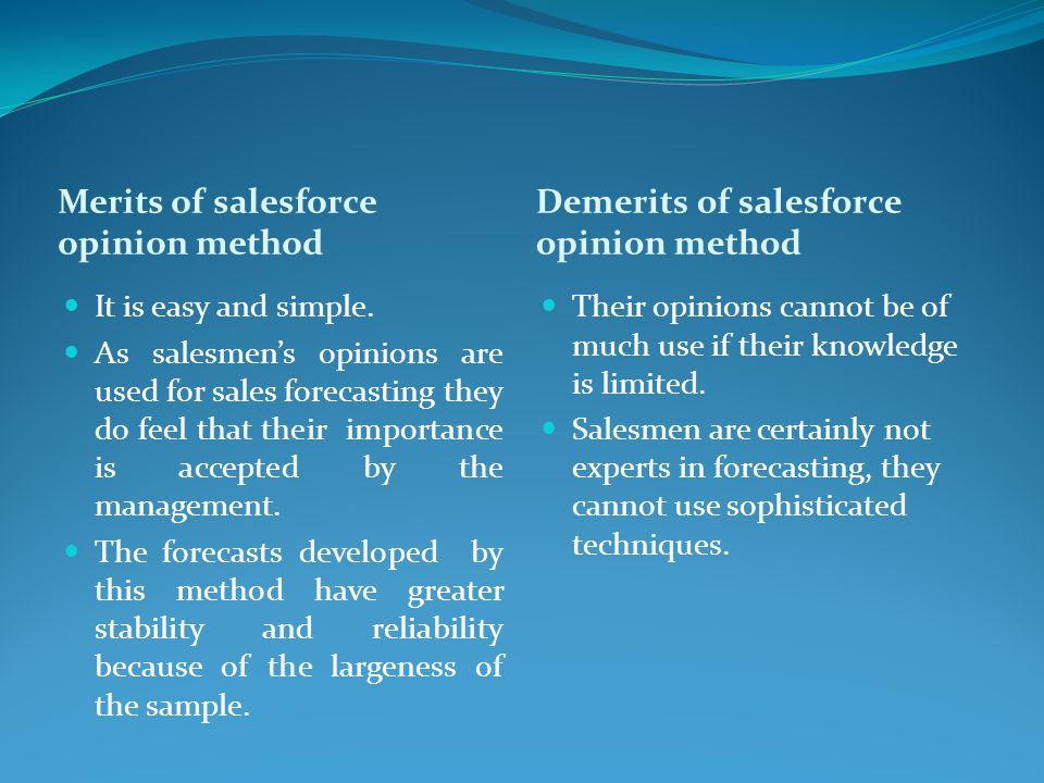 Merits of salesforce opinion method Demerits of salesforce opinion method It is easy and simple. As salesmen's opinions are used for sales forecasting