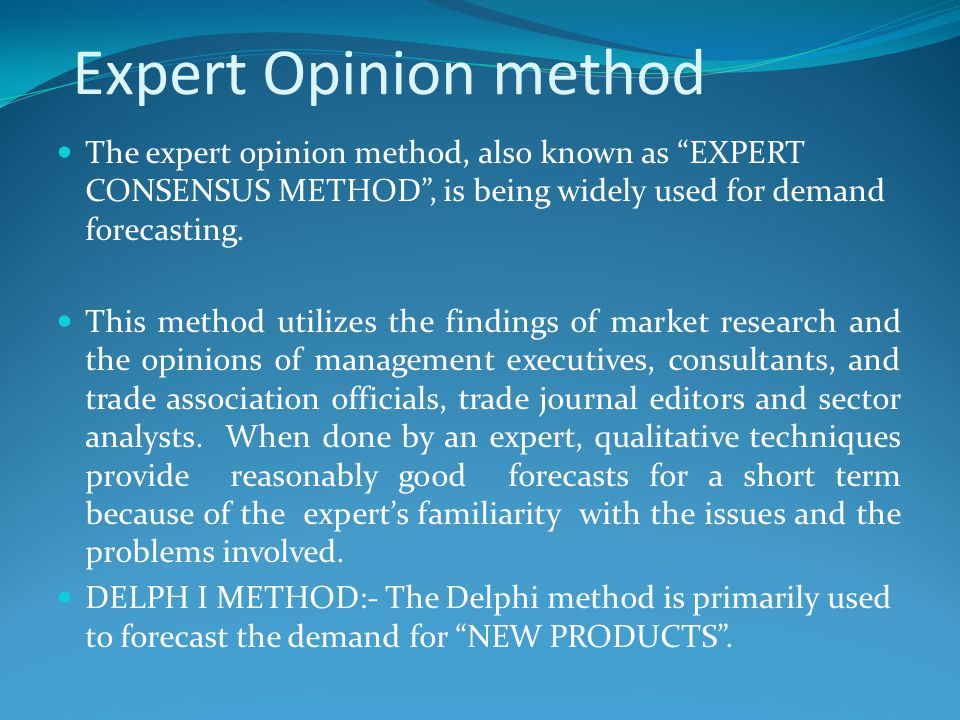 """Expert Opinion method The expert opinion method, also known as """"EXPERT CONSENSUS METHOD"""", is being widely used for demand forecasting. This method uti"""