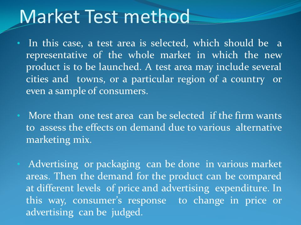 Market Test method In this case, a test area is selected, which should be a representative of the whole market in which the new product is to be launc