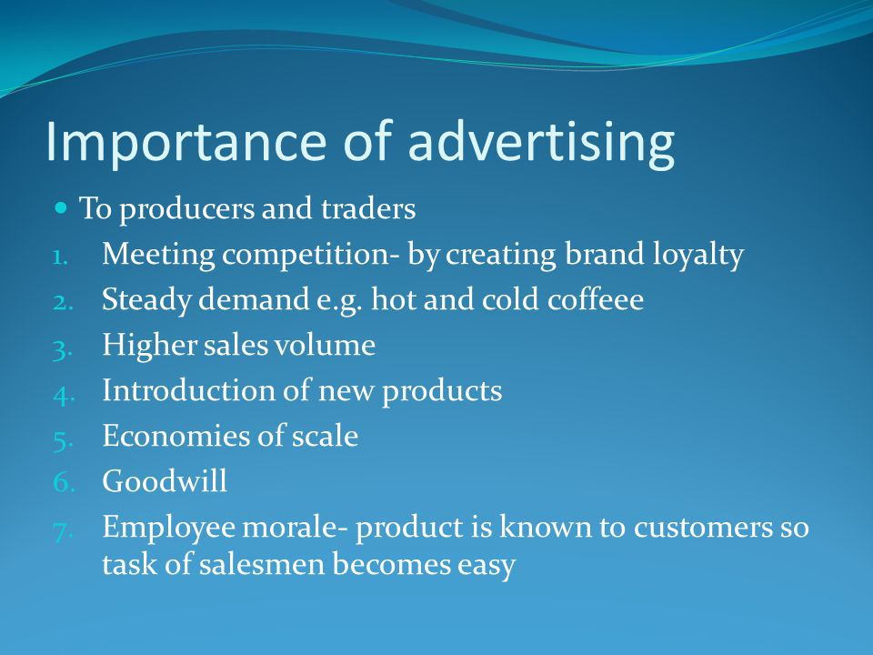 Importance of advertising To producers and traders 1. Meeting competition- by creating brand loyalty 2. Steady demand e.g. hot and cold coffeee 3. Hig