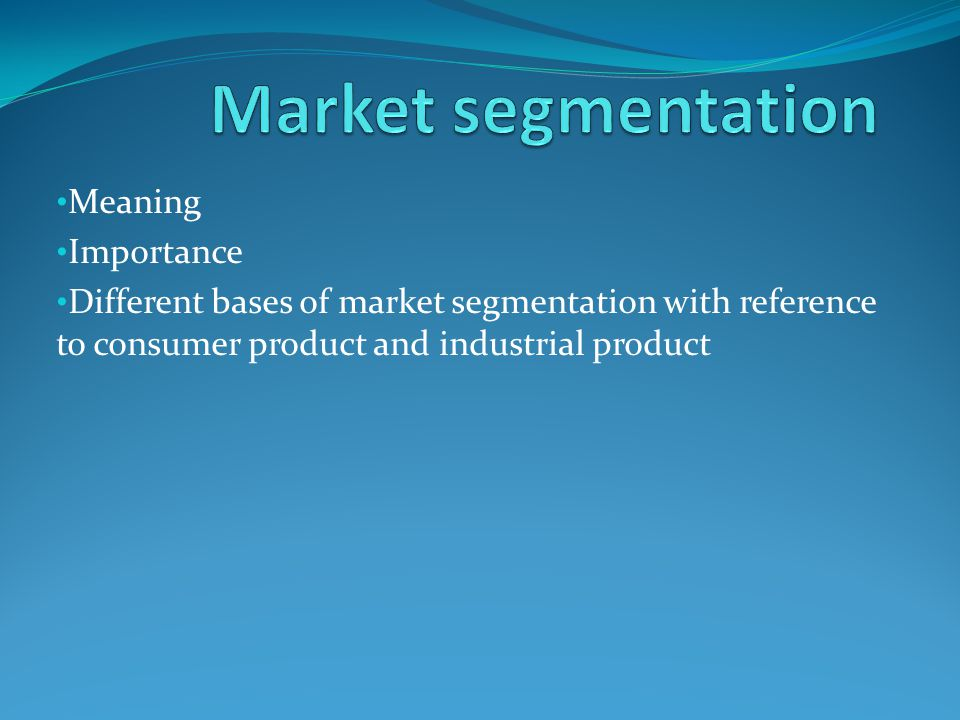 Meaning Importance Different bases of market segmentation with reference to consumer product and industrial product