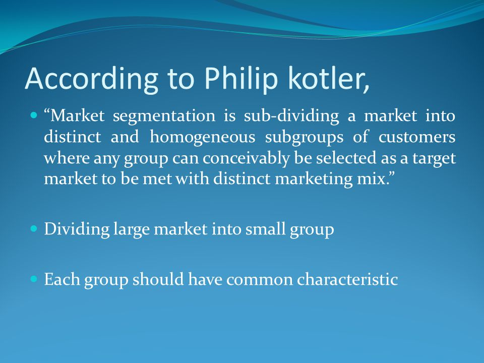 """According to Philip kotler, """"Market segmentation is sub-dividing a market into distinct and homogeneous subgroups of customers where any group can con"""