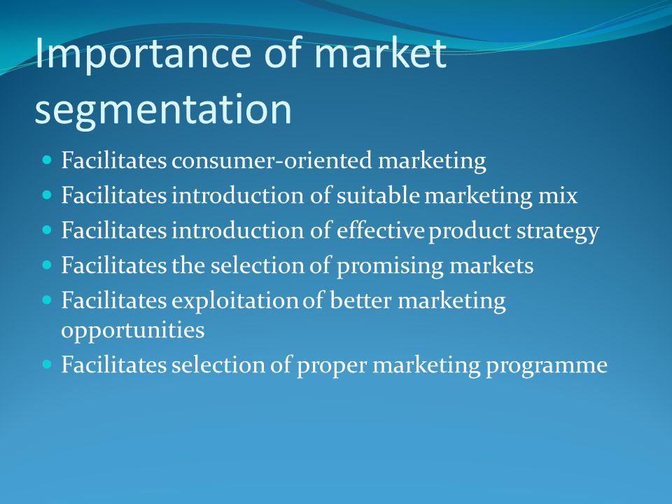 Importance of market segmentation Facilitates consumer-oriented marketing Facilitates introduction of suitable marketing mix Facilitates introduction