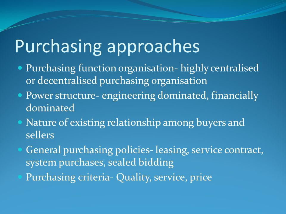 Purchasing approaches Purchasing function organisation- highly centralised or decentralised purchasing organisation Power structure- engineering domin