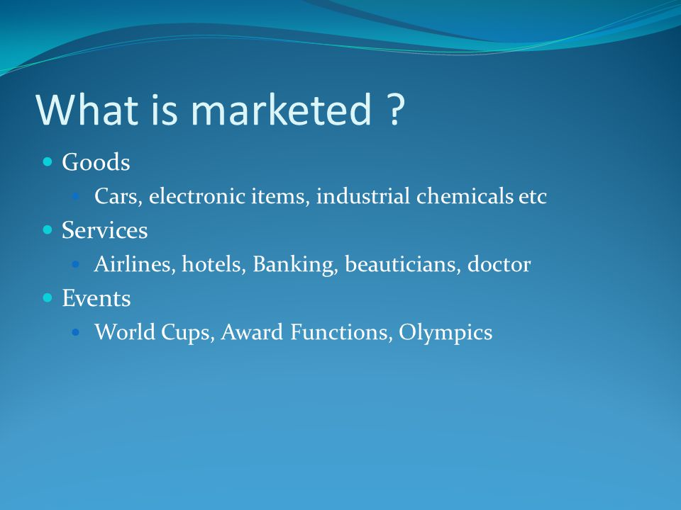 What is marketed ? Goods Cars, electronic items, industrial chemicals etc Services Airlines, hotels, Banking, beauticians, doctor Events World Cups, A