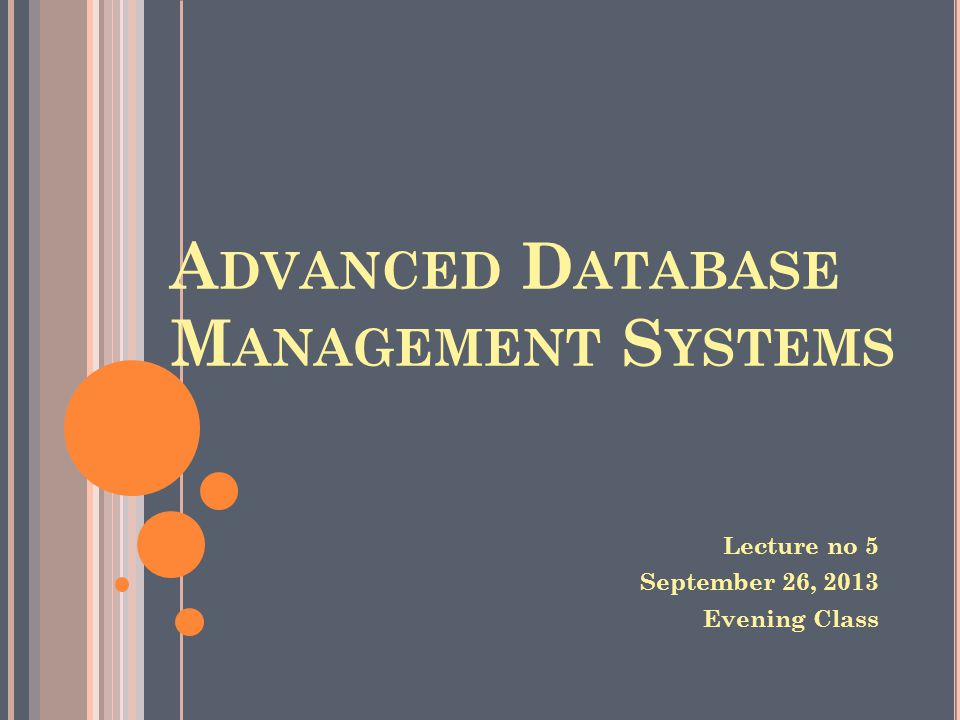 A DVANCED D ATABASE M ANAGEMENT S YSTEMS Lecture no 5 September 26, 2013 Evening Class