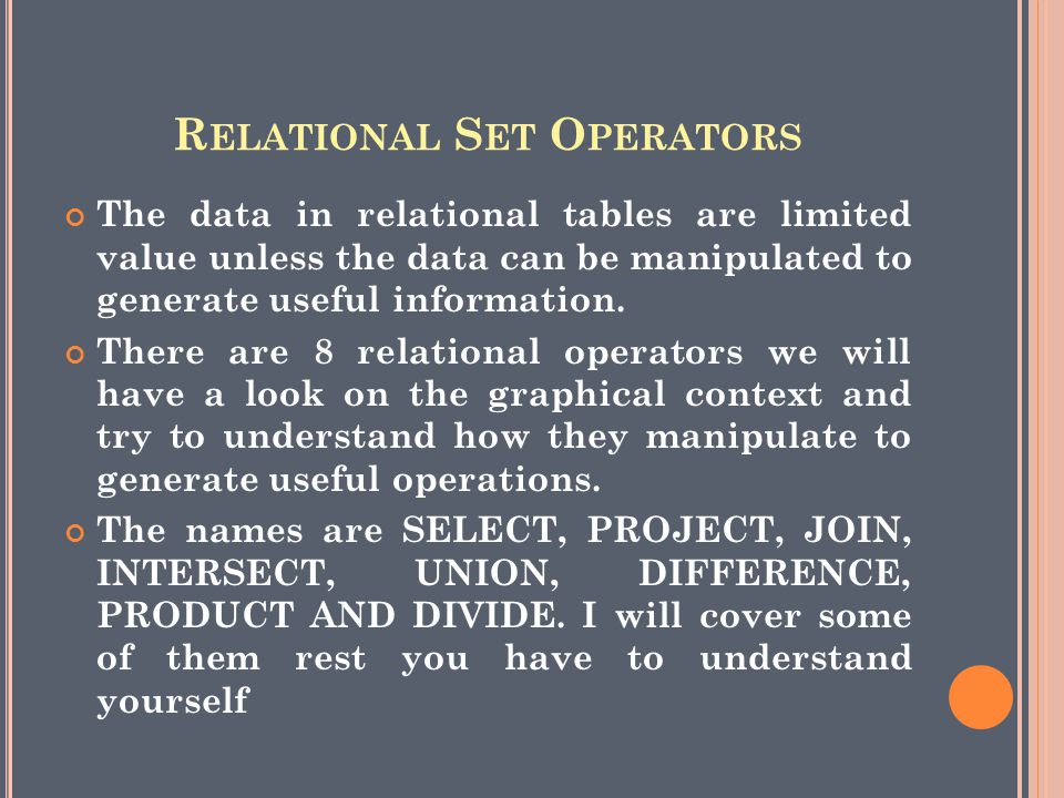 R ELATIONAL S ET O PERATORS The data in relational tables are limited value unless the data can be manipulated to generate useful information.
