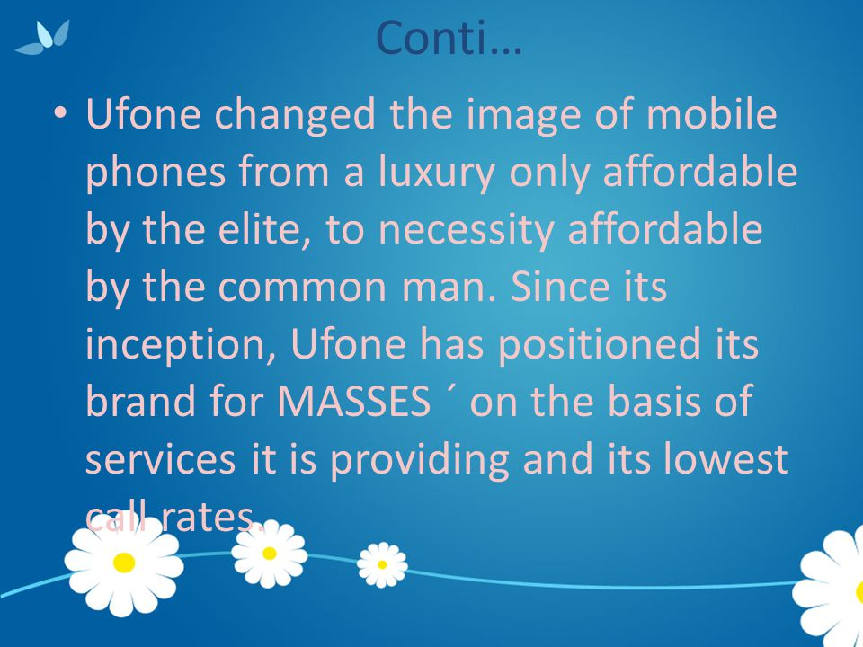 Conti… Ufone changed the image of mobile phones from a luxury only affordable by the elite, to necessity affordable by the common man. Since its incep