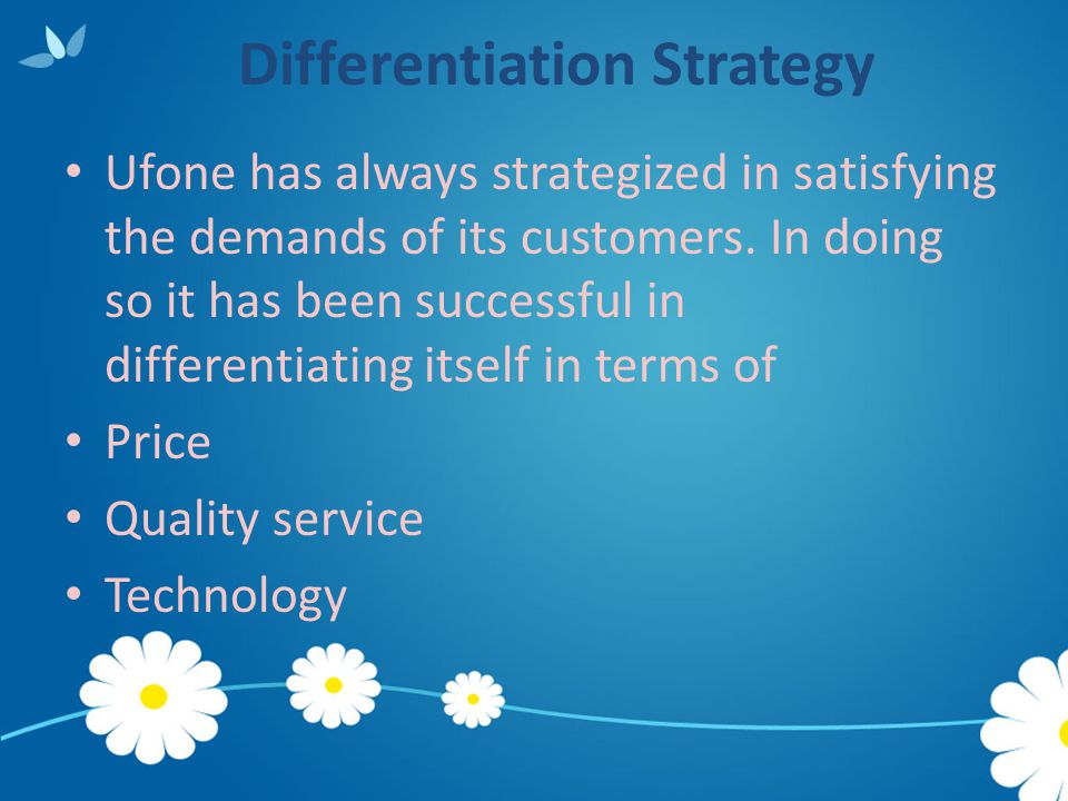 Differentiation Strategy Ufone has always strategized in satisfying the demands of its customers. In doing so it has been successful in differentiatin