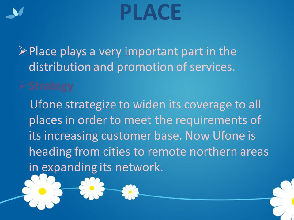 PLACE  Place plays a very important part in the distribution and promotion of services.  Strategy Ufone strategize to widen its coverage to all plac