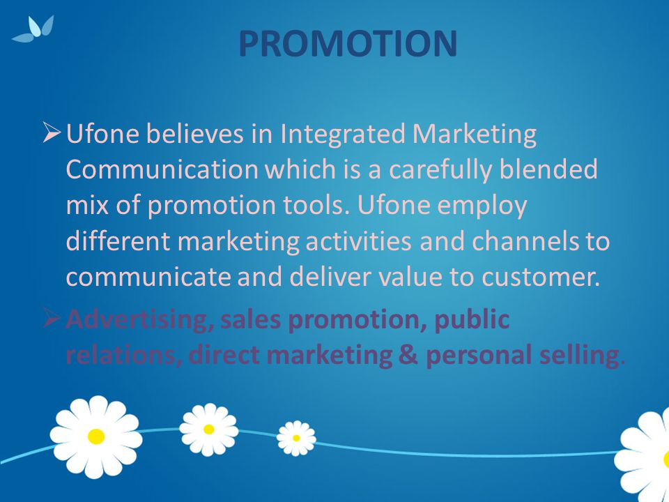 PROMOTION  Ufone believes in Integrated Marketing Communication which is a carefully blended mix of promotion tools. Ufone employ different marketing