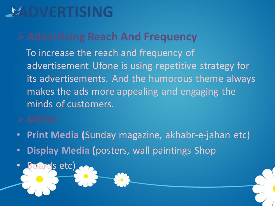  ADVERTISING  Advertising Reach And Frequency To increase the reach and frequency of advertisement Ufone is using repetitive strategy for its advert