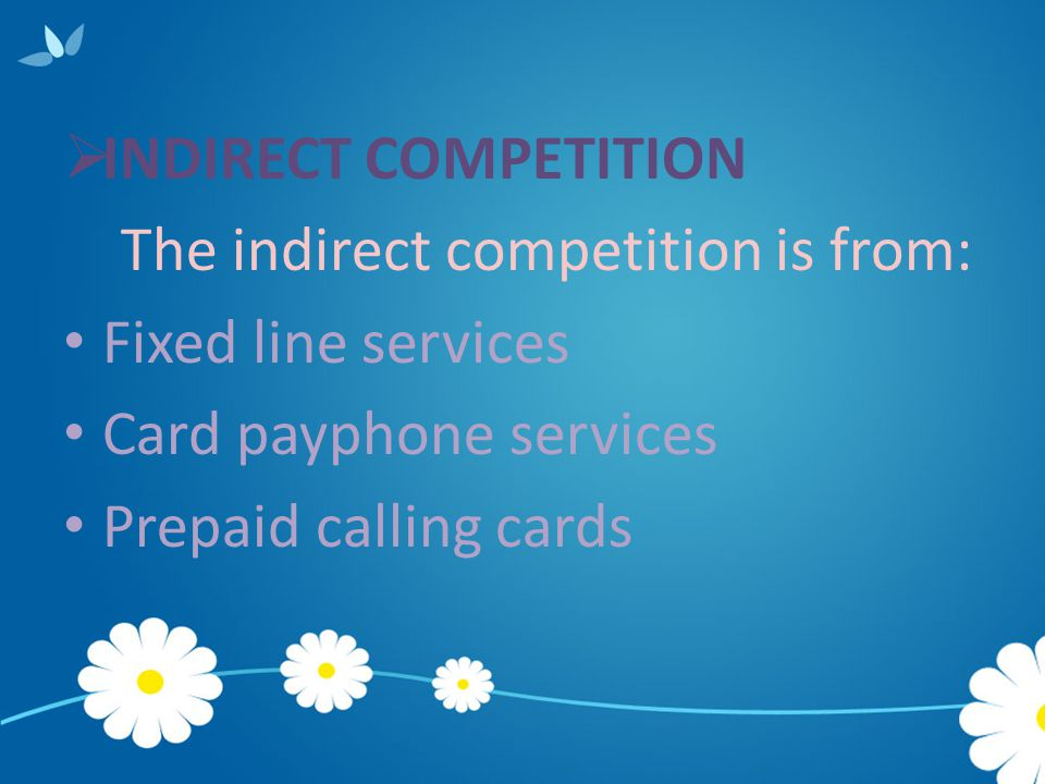  INDIRECT COMPETITION The indirect competition is from: Fixed line services Card payphone services Prepaid calling cards