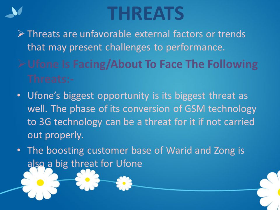 THREATS  Threats are unfavorable external factors or trends that may present challenges to performance.  Ufone Is Facing/About To Face The Following