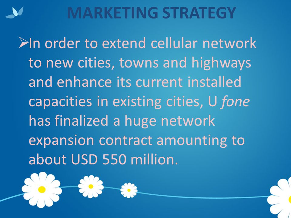 MARKETING STRATEGY  In order to extend cellular network to new cities, towns and highways and enhance its current installed capacities in existing ci