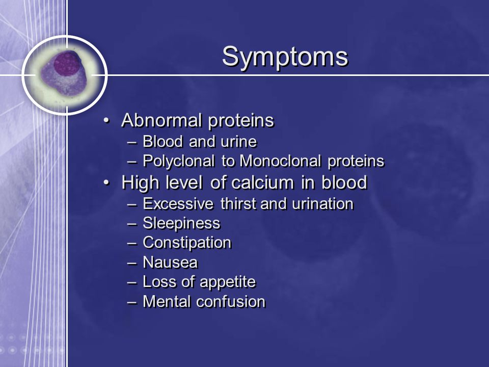 Symptoms Abnormal proteins –Blood and urine –Polyclonal to Monoclonal proteins High level of calcium in blood –Excessive thirst and urination –Sleepin