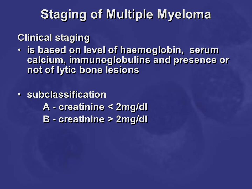 Staging of Multiple Myeloma Clinical staging is based on level of haemoglobin, serum calcium, immunoglobulins and presence or not of lytic bone lesion