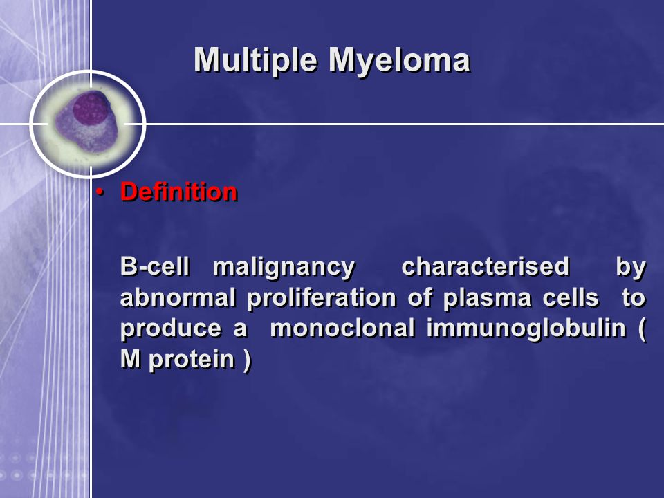 Multiple Myeloma Definition B-cell malignancy characterised by abnormal proliferation of plasma cells to produce a monoclonal immunoglobulin ( M prote