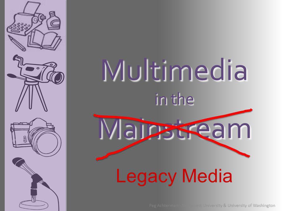 Multimedia in the Mainstream Peg Achterman - Northwest University & University of Washington Legacy Media