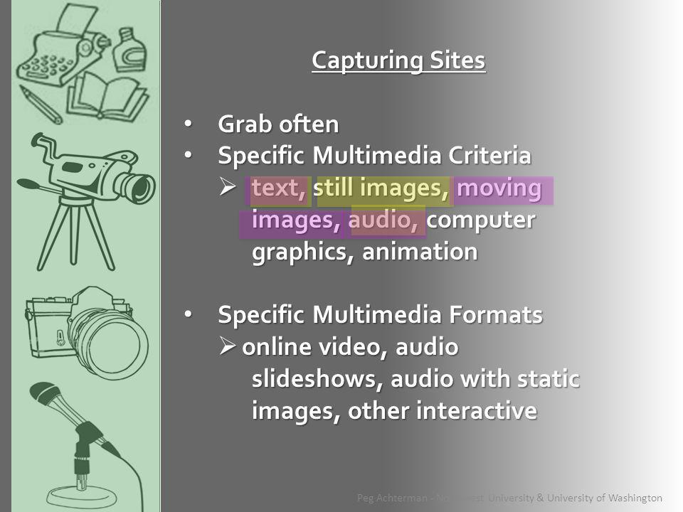 Capturing Sites Grab often Grab often Specific Multimedia Criteria Specific Multimedia Criteria  text, still images, moving images, audio, computer graphics, animation Specific Multimedia Formats Specific Multimedia Formats  online video, audio slideshows, audio with static images, other interactive Peg Achterman - Northwest University & University of Washington