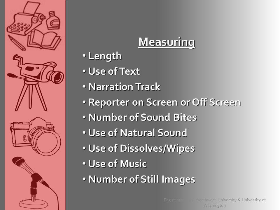 Measuring Length Length Use of Text Use of Text Narration Track Narration Track Reporter on Screen or Off Screen Reporter on Screen or Off Screen Number of Sound Bites Number of Sound Bites Use of Natural Sound Use of Natural Sound Use of Dissolves/Wipes Use of Dissolves/Wipes Use of Music Use of Music Number of Still Images Number of Still Images Peg Achterman - Northwest University & University of Washington
