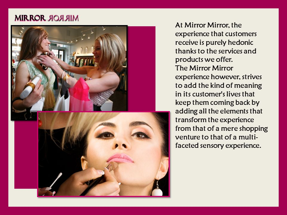 At Mirror Mirror, the experience that customers receive is purely hedonic thanks to the services and products we offer.