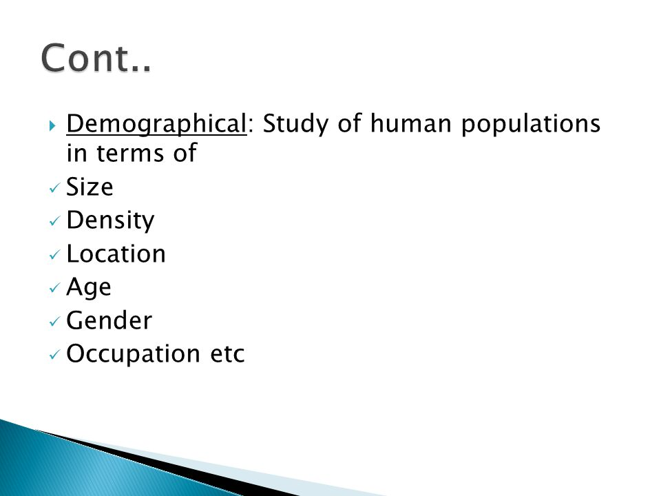  Demographical: Study of human populations in terms of Size Density Location Age Gender Occupation etc